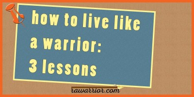 how to live like a warrior - 3 lessons